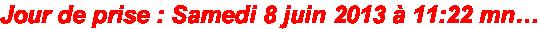 Jour de prise : Samedi 8 juin 2013 à 11:22 mn…